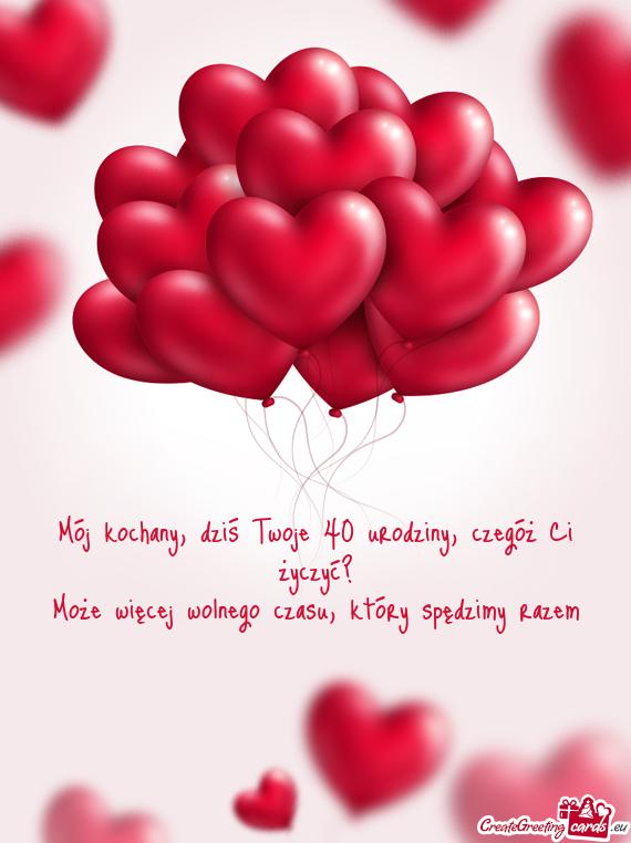 Mój Kochany Dziś Twoje 40 Urodziny Czegóż Ci życzyć